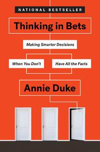 Thinking in Bets- Making Smarter Decisions When You Don't Have All the Facts